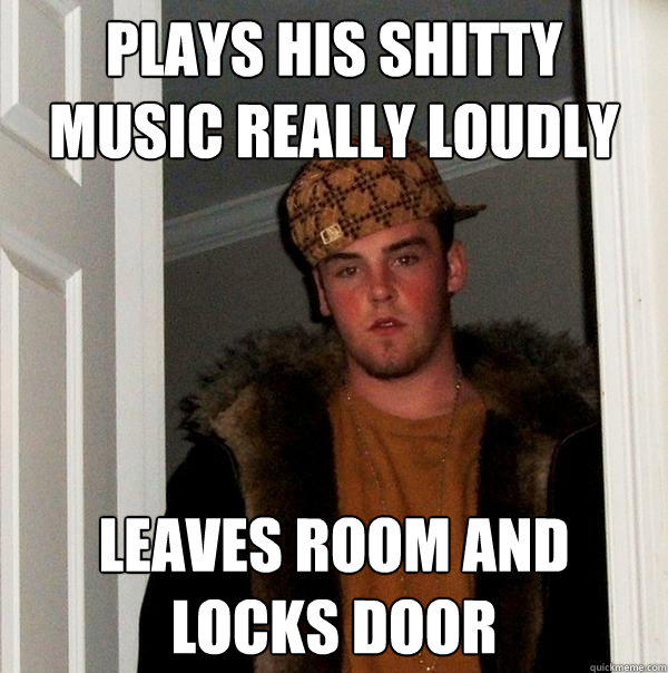 Plays his shitty music really loudly leaves room and locks door - Plays his shitty music really loudly leaves room and locks door  Scumbag Steve