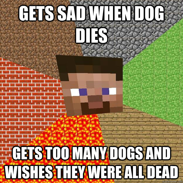 Gets Sad when dog dies gets too many dogs and wishes they were all dead  Minecraft
