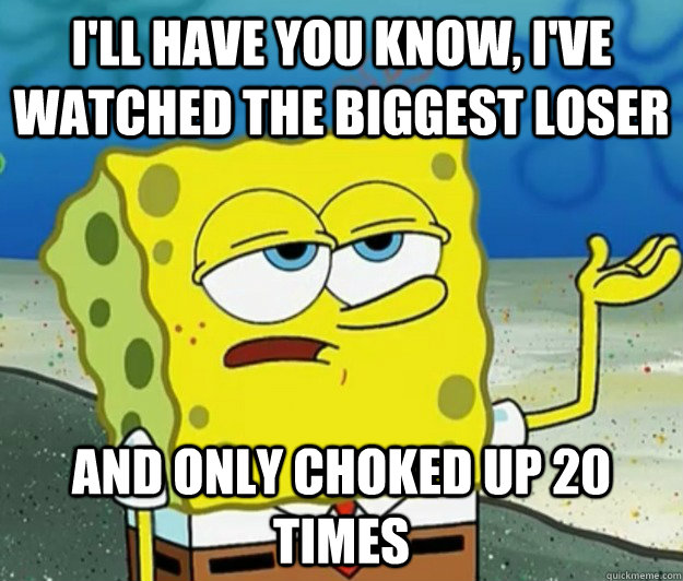 I'll have you know, i've watched The Biggest Loser And only choked up 20 times - I'll have you know, i've watched The Biggest Loser And only choked up 20 times  Tough Spongebob