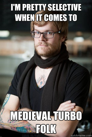I'm pretty selective when it comes to  medieval turbo folk  Hipster Barista