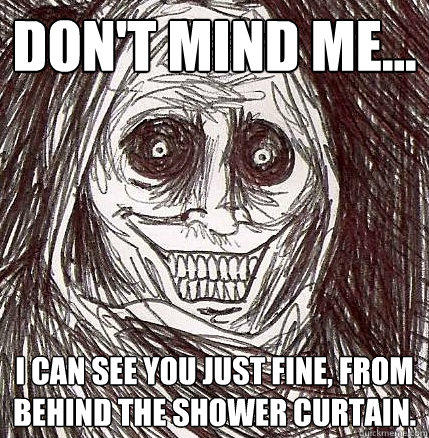 Don't mind me... I can see you just fine, from behind the shower curtain. - Don't mind me... I can see you just fine, from behind the shower curtain.  Horrifying Houseguest