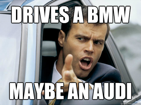 Drives a BMW maybe an Audi - Drives a BMW maybe an Audi  Asshole driver