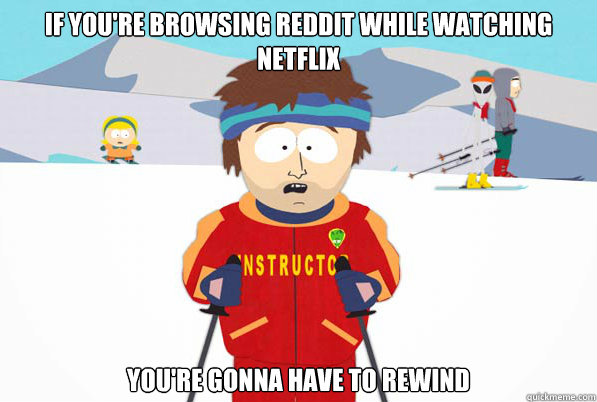 If you're browsing reddit while watching netflix you're gonna have to rewind