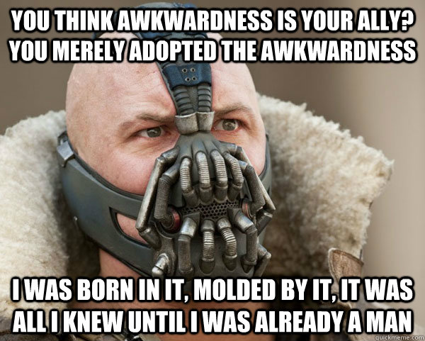 You think awkwardness is your ally? you merely adopted the awkwardness I was born in it, molded by it, it was all i knew until I was already a man