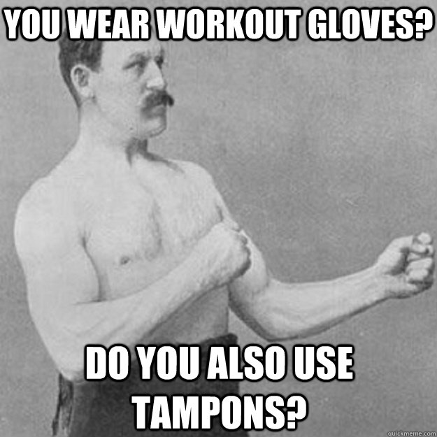 You wear workout gloves? Do you also use tampons? - You wear workout gloves? Do you also use tampons?  overly manly man