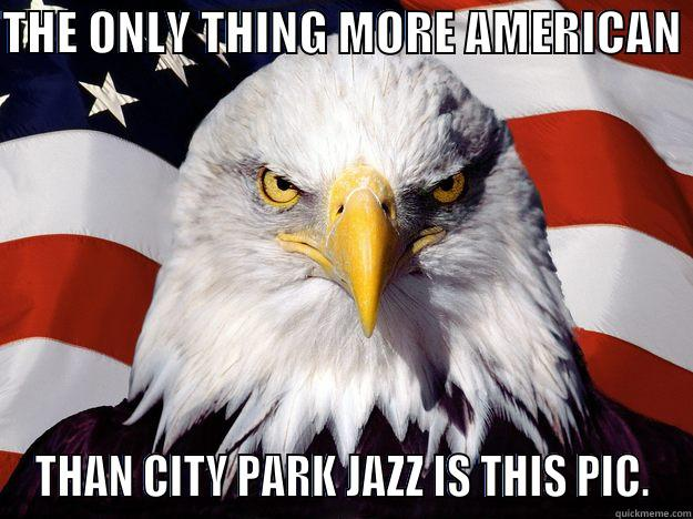 THE ONLY THING MORE AMERICAN  THAN CITY PARK JAZZ IS THIS PIC. One-up America