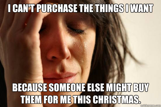 I can't purchase the things i want because someone else might buy them for me this christmas. - I can't purchase the things i want because someone else might buy them for me this christmas.  First World Problems