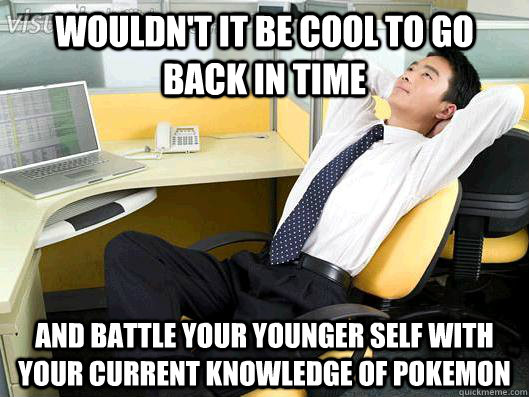 Wouldn't it be cool To go back in time  and battle your younger self with your current knowledge of pokemon