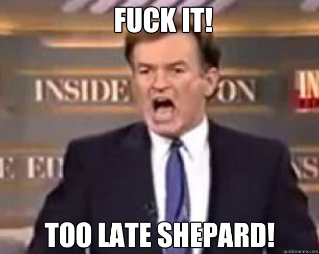 FUCK IT! Too Late Shepard! - FUCK IT! Too Late Shepard!  fuck it bill