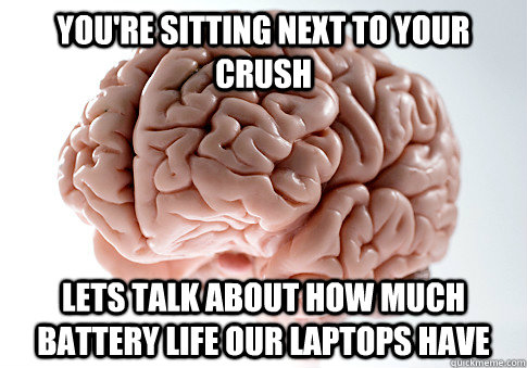You're sitting next to your crush Lets talk about how much battery life our laptops have - You're sitting next to your crush Lets talk about how much battery life our laptops have  Scumbag Brain
