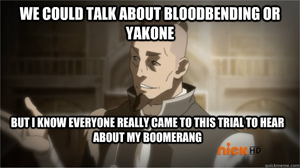 We could talk about bloodbending or Yakone But I know everyone really came to this trial to hear about my boomerang  Councilman Sokka