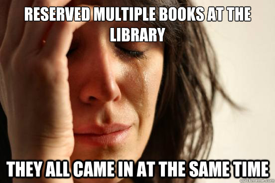 Reserved multiple books at the library They all came in at the same time - Reserved multiple books at the library They all came in at the same time  First World Problems