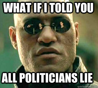 what if i told you All politicians lie  - what if i told you All politicians lie   Matrix Morpheus