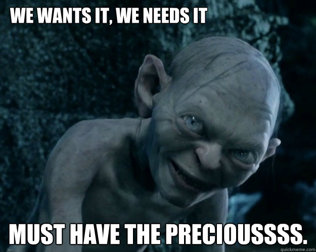 We wants it, we needs it  Must have the precioussss.  - We wants it, we needs it  Must have the precioussss.   Combover Gollum