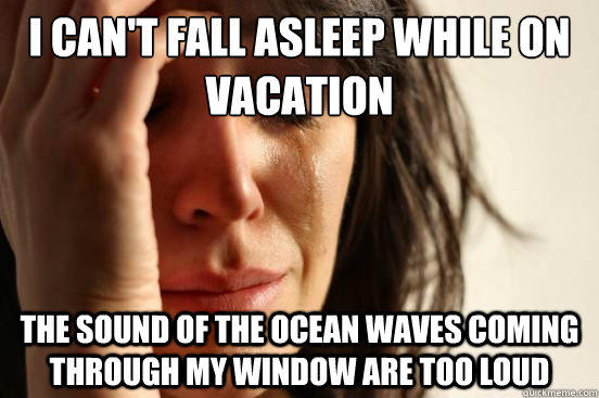 I can't fall asleep while on vacation The Sound of the ocean waves coming through my window are too loud - I can't fall asleep while on vacation The Sound of the ocean waves coming through my window are too loud  First World Problems