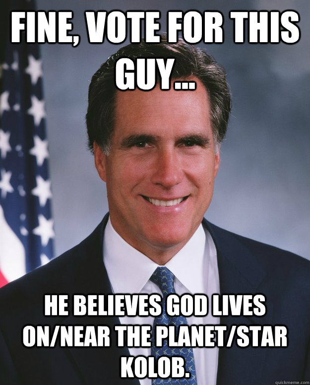Fine, vote for this guy... He believes God lives on/near the planet/star Kolob.