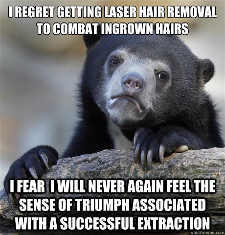 I regret getting laser hair removal to combat ingrown hairs I fear  I will never again feel the sense of triumph associated with a successful extraction - I regret getting laser hair removal to combat ingrown hairs I fear  I will never again feel the sense of triumph associated with a successful extraction  Confession Bear