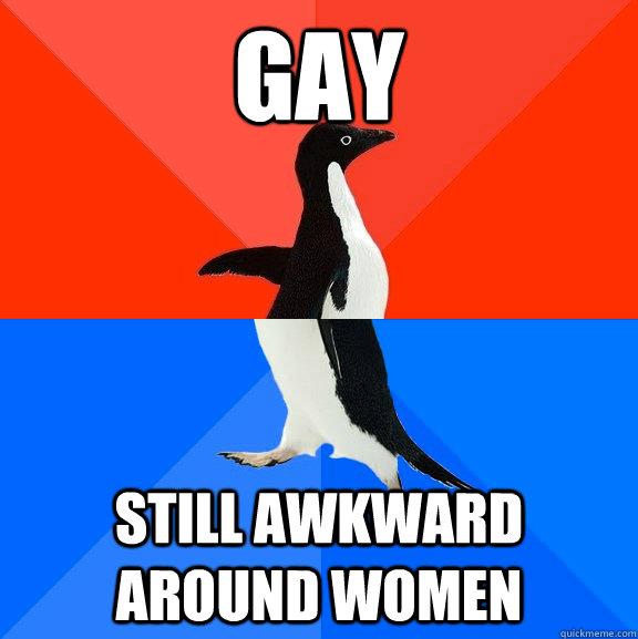 Gay Still awkward around women - Gay Still awkward around women  Socially Awesome Awkward Penguin