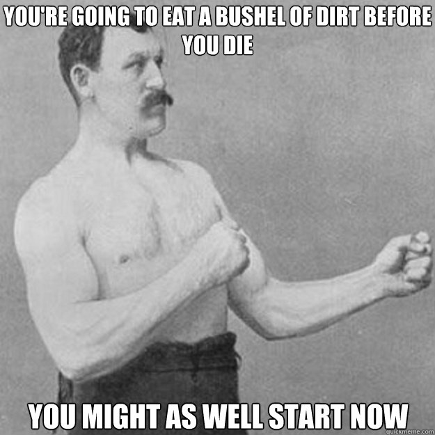 You're going to eat a bushel of dirt before you die You might as well start now - You're going to eat a bushel of dirt before you die You might as well start now  overly manly man