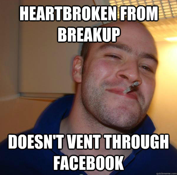 Heartbroken from breakup doesn't vent through facebook - Heartbroken from breakup doesn't vent through facebook  Good Guy Greg