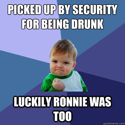 picked up by security for being drunk  luckily ronnie was too - picked up by security for being drunk  luckily ronnie was too  Success Kid