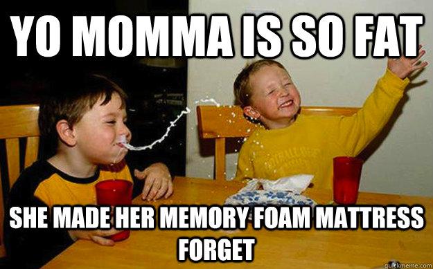 Yo momma is so fat She made her memory foam mattress forget - Yo momma is so fat She made her memory foam mattress forget  Misc