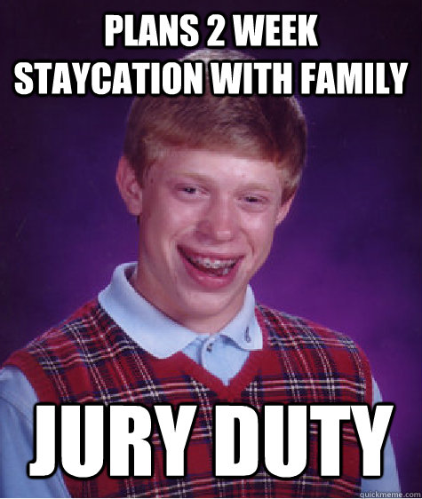 Plans 2 week staycation with family Jury Duty - Plans 2 week staycation with family Jury Duty  Bad Luck Brian
