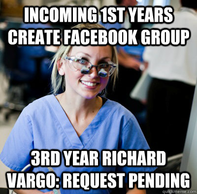 Incoming 1st years create facebook group 3rd year Richard Vargo: request pending  overworked dental student