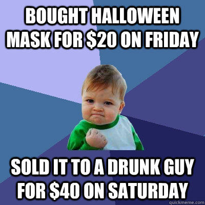 Bought Halloween mask for $20 on Friday Sold it to a drunk guy for $40 on Saturday - Bought Halloween mask for $20 on Friday Sold it to a drunk guy for $40 on Saturday  Success Kid