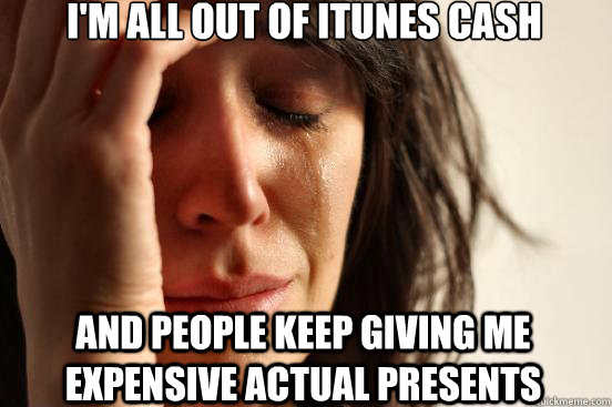 I'm all out of itunes cash and people keep giving me expensive actual presents - I'm all out of itunes cash and people keep giving me expensive actual presents  First World Problems