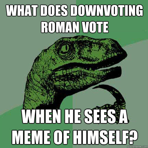 What does downvoting roman vote when he sees a meme of himself? - What does downvoting roman vote when he sees a meme of himself?  Philosoraptor