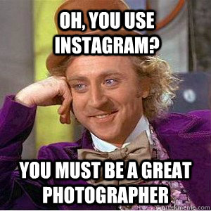 Oh, you use instagram? You must be a great photographer