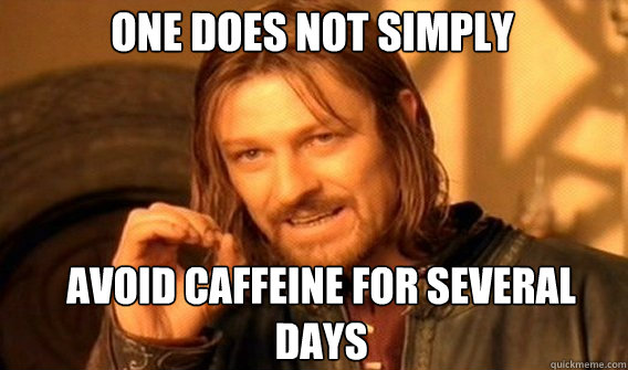 One does not simply Avoid caffeine for several days - One does not simply Avoid caffeine for several days  Boromir