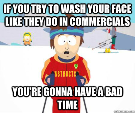 If you try to wash your face like they do in commercials You're gonna have a bad time