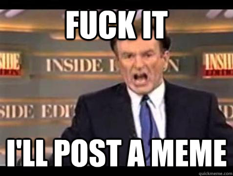Fuck it I'll post a meme - Fuck it I'll post a meme  Bill OReilly Fuck It