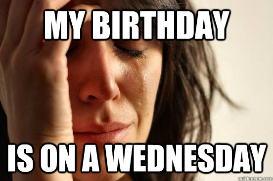 a3e066d832f7 My Birthday Is on a Wednesday - First World Problems - quickmeme