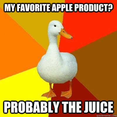 My favorite apple product? Probably the juice  Tech Impaired Duck