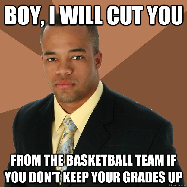 boy, i will cut you from the basketball team if you don't keep your grades up - boy, i will cut you from the basketball team if you don't keep your grades up  Successful Black Man