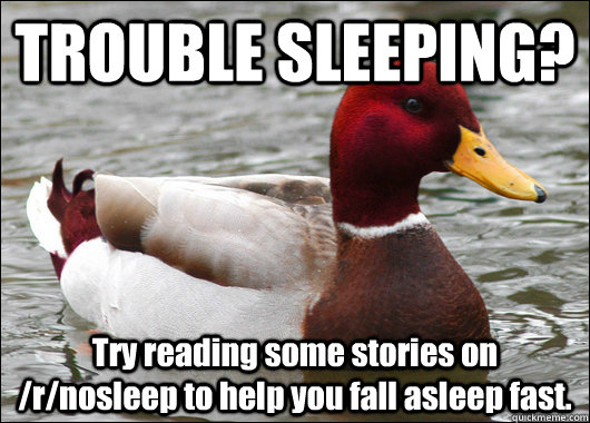 TROUBLE SLEEPING? Try reading some stories on /r/nosleep to help you fall asleep fast. - TROUBLE SLEEPING? Try reading some stories on /r/nosleep to help you fall asleep fast.  Malicious Advice Mallard
