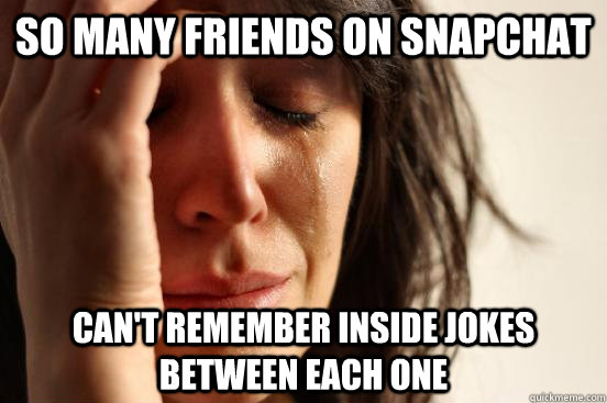 So many friends on Snapchat Can't remember inside jokes between each one - So many friends on Snapchat Can't remember inside jokes between each one  First World Problems