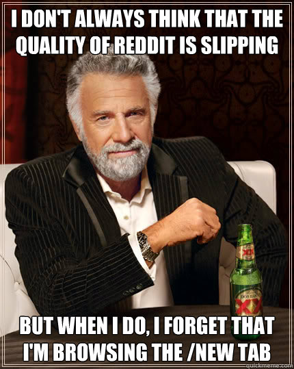 i don't always think that the quality of reddit is slipping but when i do, i forget that i'm browsing the /new tab - i don't always think that the quality of reddit is slipping but when i do, i forget that i'm browsing the /new tab  Dos Equis man