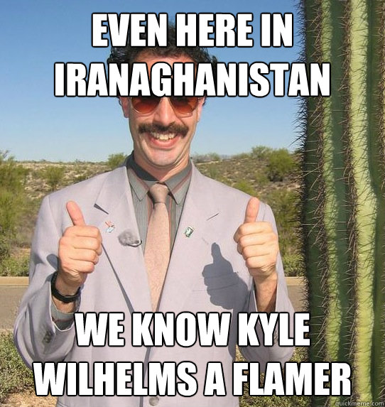 even here in iranaghanistan we know kyle wilhelms a flamer