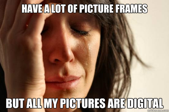 Have a lot of picture frames but all my pictures are digital - Have a lot of picture frames but all my pictures are digital  First World Problems