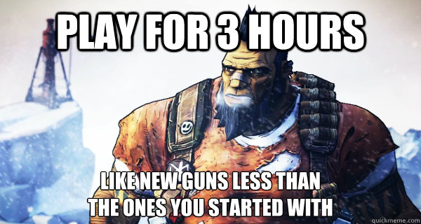 Play for 3 hours Like new guns less than the ones you started with - Play for 3 hours Like new guns less than the ones you started with  Borderlands Problems