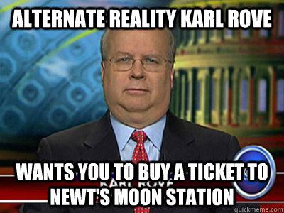 Alternate Reality Karl rove Wants you to buy a ticket to newt's moon station