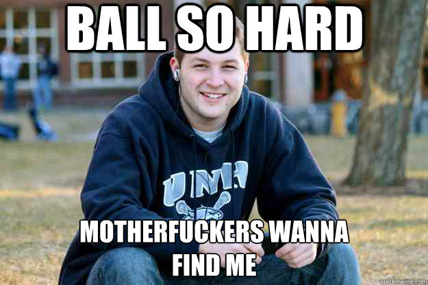 ball so hard motherfuckers wanna find me