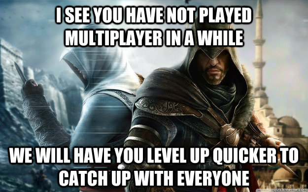 I see you have not played multiplayer in a while we will have you level up quicker to catch up with everyone - I see you have not played multiplayer in a while we will have you level up quicker to catch up with everyone  Misc