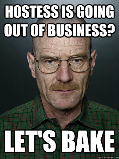 Hostess is going out of business? Let's bake   Advice Walter White
