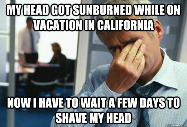 My head got sunburned while on vacation in california now i have to wait a few days to shave my head - My head got sunburned while on vacation in california now i have to wait a few days to shave my head  Male First World Problems