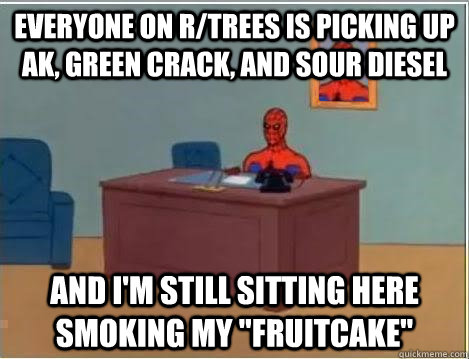 Everyone on r/trees is picking up AK, Green Crack, and Sour Diesel and I'm still sitting here smoking my